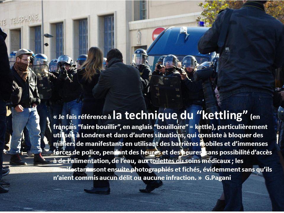 « Je fais référence à la technique du kettling (en français faire bouillir, en anglais bouilloire = kettle), particulièrement utilisée à Londres et dans dautres situations, qui consiste à bloquer des milliers de manifestants en utilisant des barrières mobiles et dimmenses forces de police, pendant des heures et des heures, sans possibilité daccès à de lalimentation, de leau, aux toilettes ou soins médicaux ; les manifestants sont ensuite photographiés et fichés, évidemment sans quils naient commis aucun délit ou aucune infraction.
