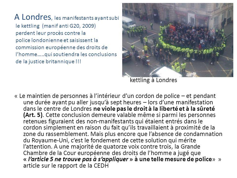 A Londres, les manifestants ayant subi le kettling (manif anti G20, 2009) perdent leur procès contre la police londonienne et saisissent la commission européenne des droits de lhomme…..qui soutiendra les conclusions de la justice britannique !!.