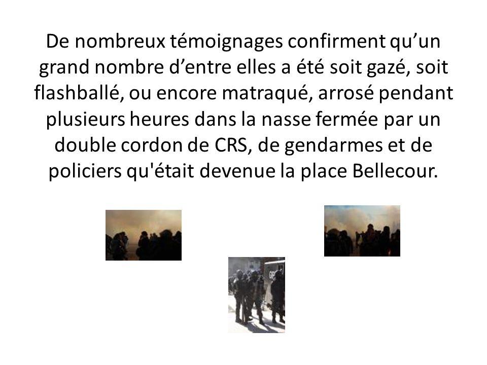 De nombreux témoignages confirment quun grand nombre dentre elles a été soit gazé, soit flashballé, ou encore matraqué, arrosé pendant plusieurs heures dans la nasse fermée par un double cordon de CRS, de gendarmes et de policiers qu était devenue la place Bellecour.