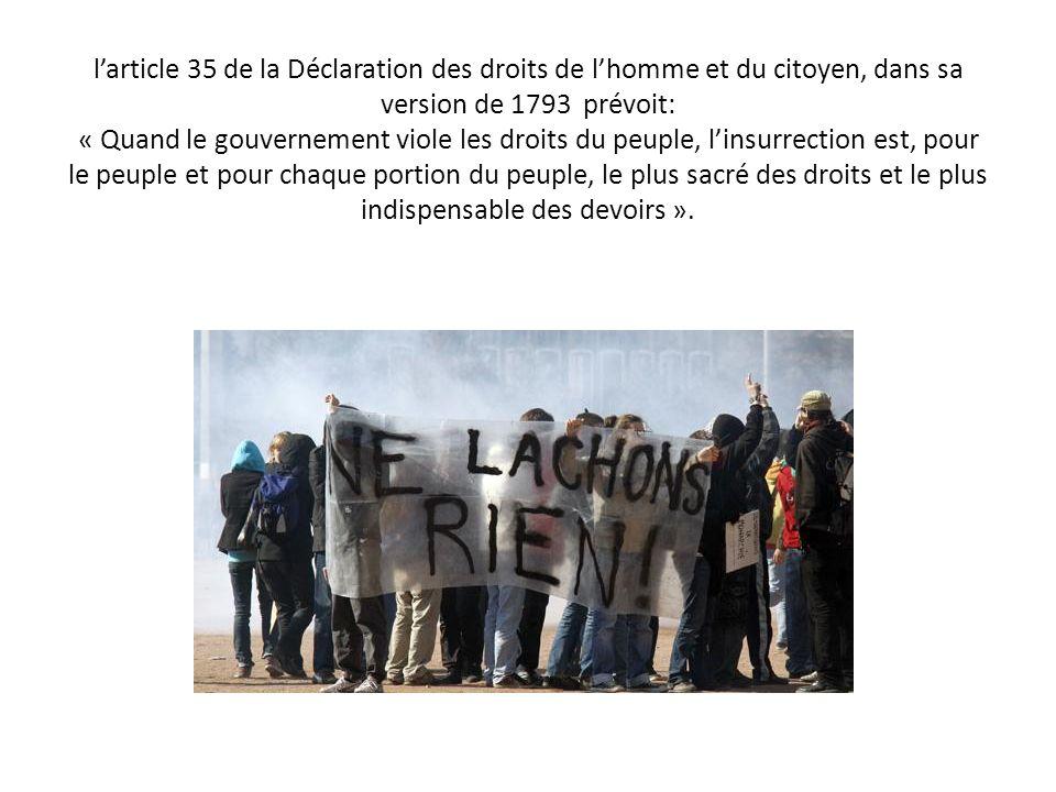 larticle 35 de la Déclaration des droits de lhomme et du citoyen, dans sa version de 1793 prévoit: « Quand le gouvernement viole les droits du peuple, linsurrection est, pour le peuple et pour chaque portion du peuple, le plus sacré des droits et le plus indispensable des devoirs ».