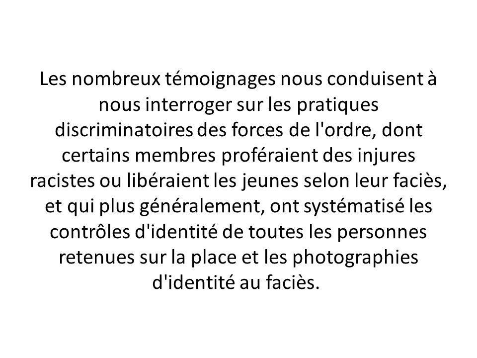 Les nombreux témoignages nous conduisent à nous interroger sur les pratiques discriminatoires des forces de l'ordre, dont certains membres proféraient