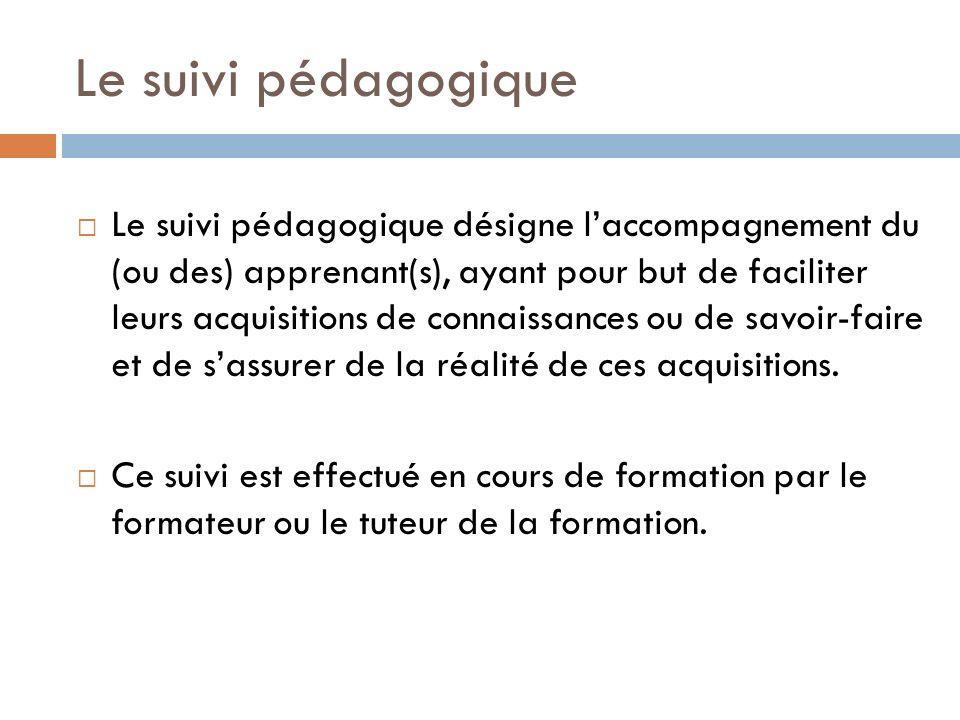 Le suivi pédagogique Le suivi pédagogique désigne laccompagnement du (ou des) apprenant(s), ayant pour but de faciliter leurs acquisitions de connaiss