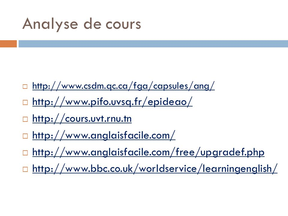 Analyse de cours http://www.csdm.qc.ca/fga/capsules/ang/ http://www.pifo.uvsq.fr/epideao/ http://cours.uvt.rnu.tn http://www.anglaisfacile.com/ http://www.anglaisfacile.com/free/upgradef.php http://www.bbc.co.uk/worldservice/learningenglish/