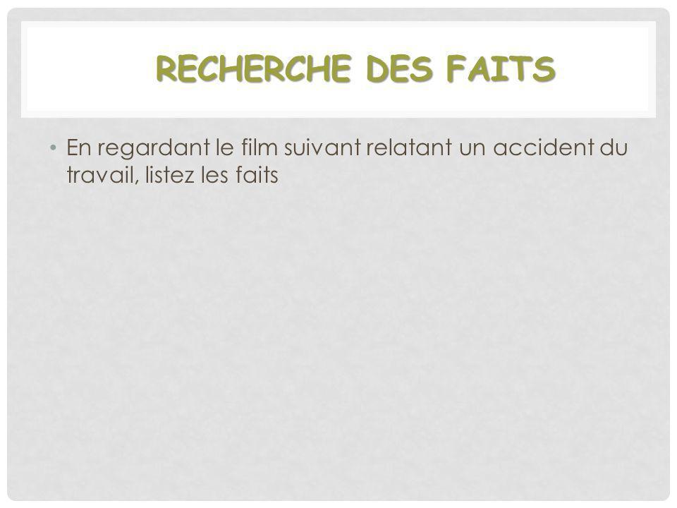 RECHERCHE DES FAITS En regardant le film suivant relatant un accident du travail, listez les faits