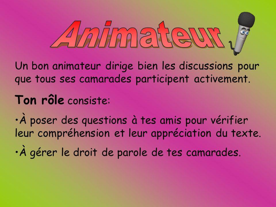Un bon animateur dirige bien les discussions pour que tous ses camarades participent activement. Ton rôle consiste: À poser des questions à tes amis p