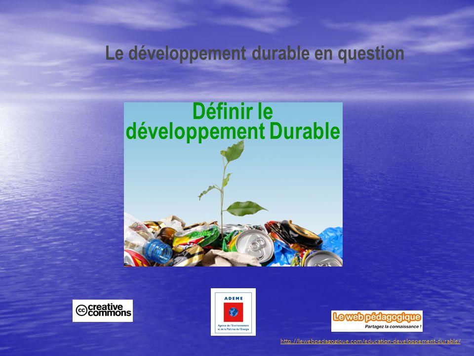 http://lewebpedagogique.com/education-developpement-durable/ Le développement durable en question Définir le développement Durable