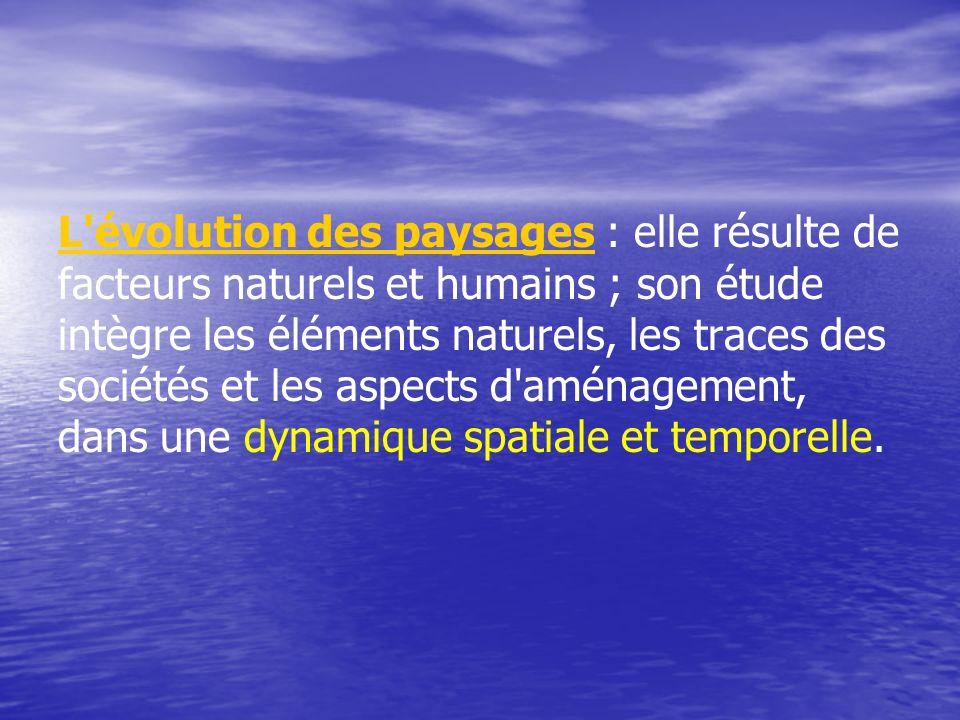 L'évolution des paysagesL'évolution des paysages : elle résulte de facteurs naturels et humains ; son étude intègre les éléments naturels, les traces