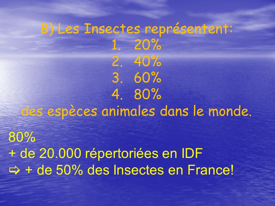 B) Les Insectes représentent: 1.20% 2.40% 3.60% 4.80% des espèces animales dans le monde. 80% + de 20.000 répertoriées en IDF + de 50% des Insectes en