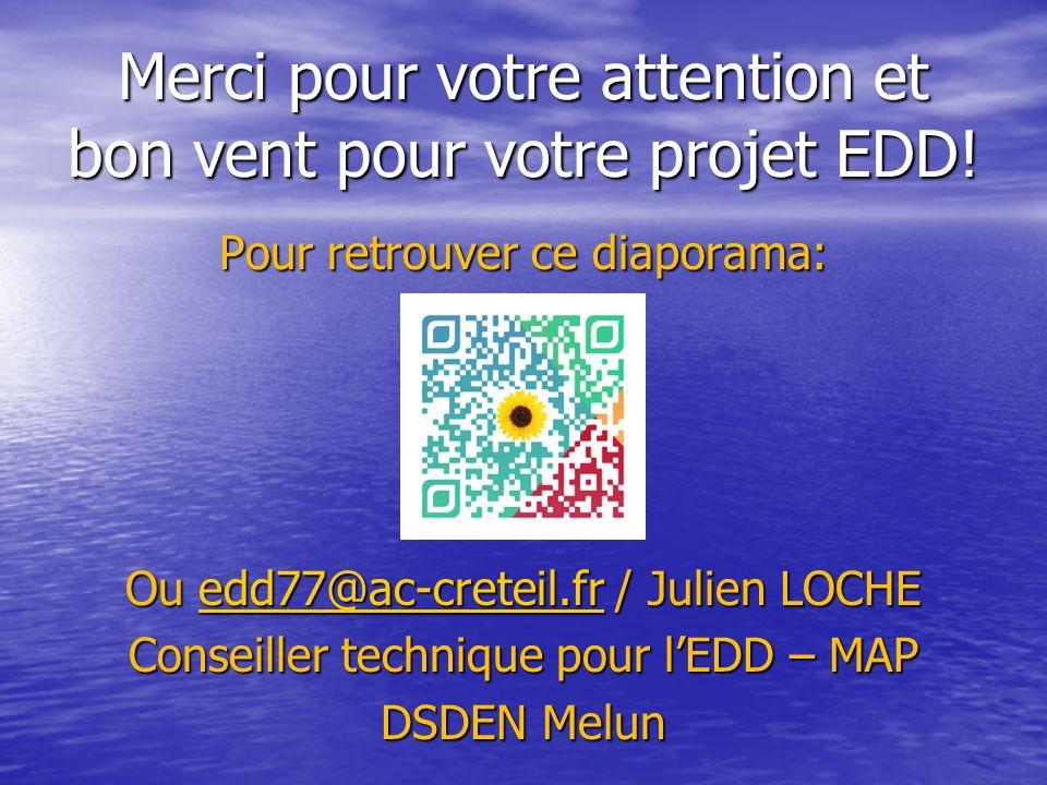 Merci pour votre attention et bon vent pour votre projet EDD! Pour retrouver ce diaporama: Ou edd77@ac-creteil.fr / Julien LOCHE edd77@ac-creteil.fr C