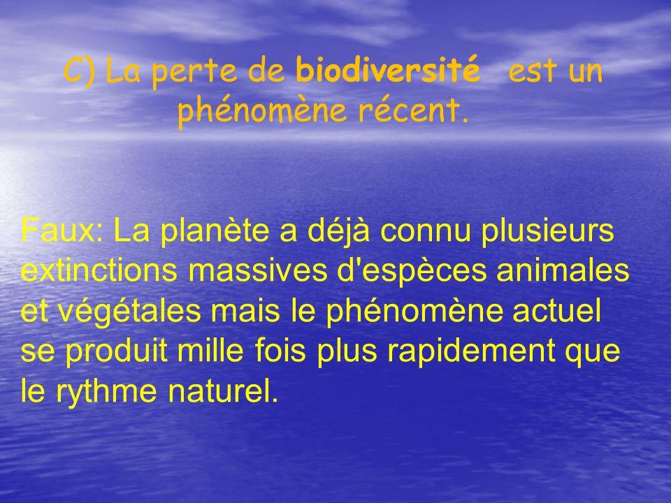 C) La perte de biodiversité est un phénomène récent. Faux: La planète a déjà connu plusieurs extinctions massives d'espèces animales et végétales mais