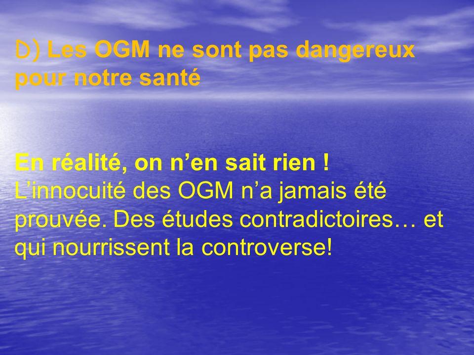 D) Les OGM ne sont pas dangereux pour notre santé En réalité, on nen sait rien ! Linnocuité des OGM na jamais été prouvée. Des études contradictoires…