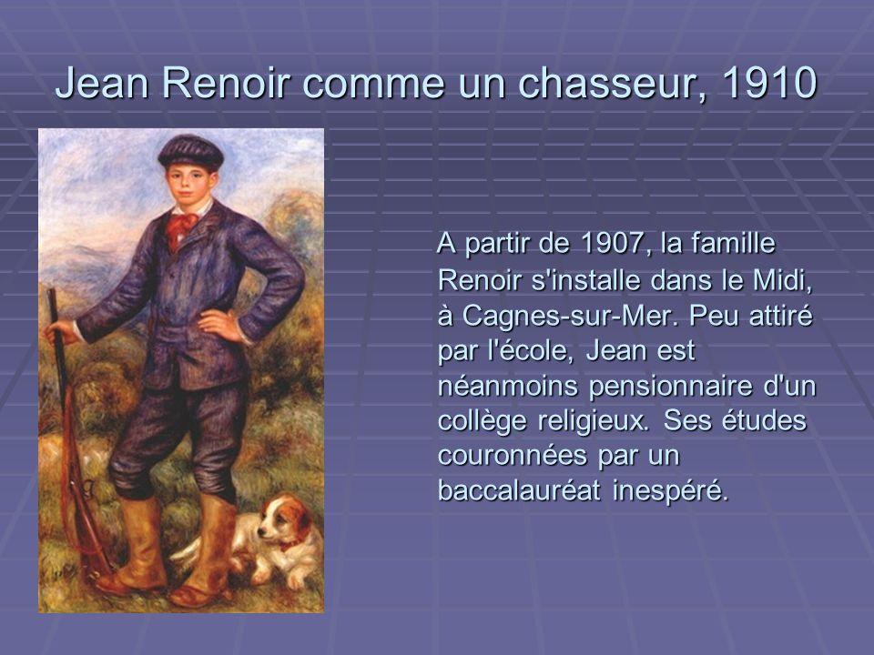 Jean Renoir comme un chasseur, 1910 A partir de 1907, la famille Renoir s installe dans le Midi, à Cagnes-sur-Mer.