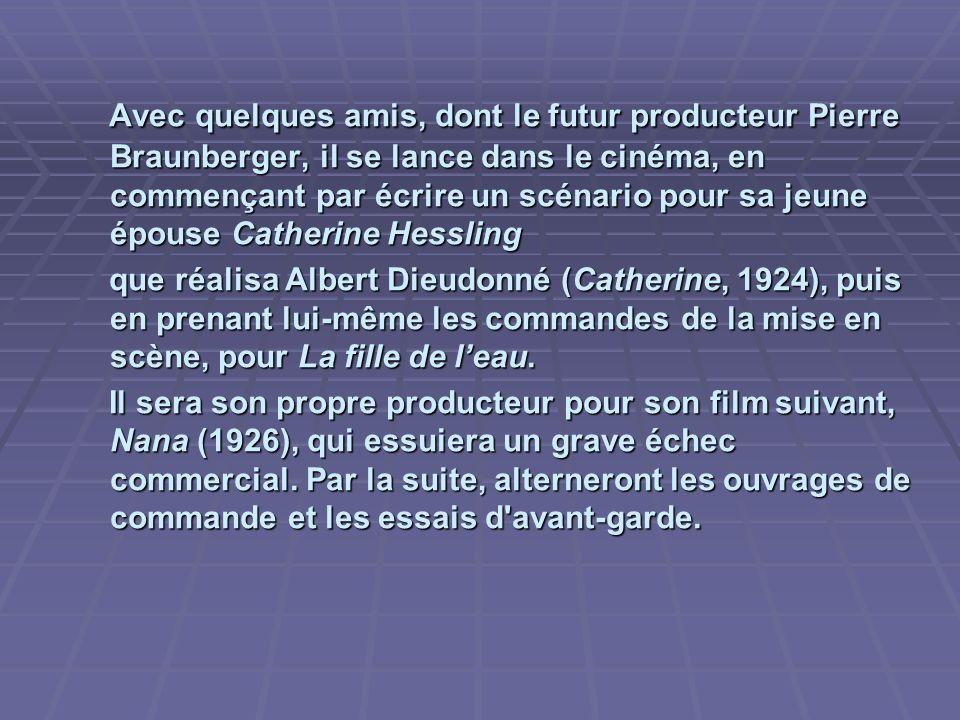 Avec quelques amis, dont le futur producteur Pierre Braunberger, il se lance dans le cinéma, en commençant par écrire un scénario pour sa jeune épouse Catherine Hessling Avec quelques amis, dont le futur producteur Pierre Braunberger, il se lance dans le cinéma, en commençant par écrire un scénario pour sa jeune épouse Catherine Hessling que réalisa Albert Dieudonné (Catherine, 1924), puis en prenant lui-même les commandes de la mise en scène, pour La fille de leau.