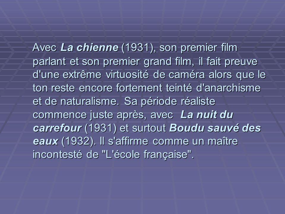 Avec La chienne (1931), son premier film parlant et son premier grand film, il fait preuve d une extrême virtuosité de caméra alors que le ton reste encore fortement teinté d anarchisme et de naturalisme.