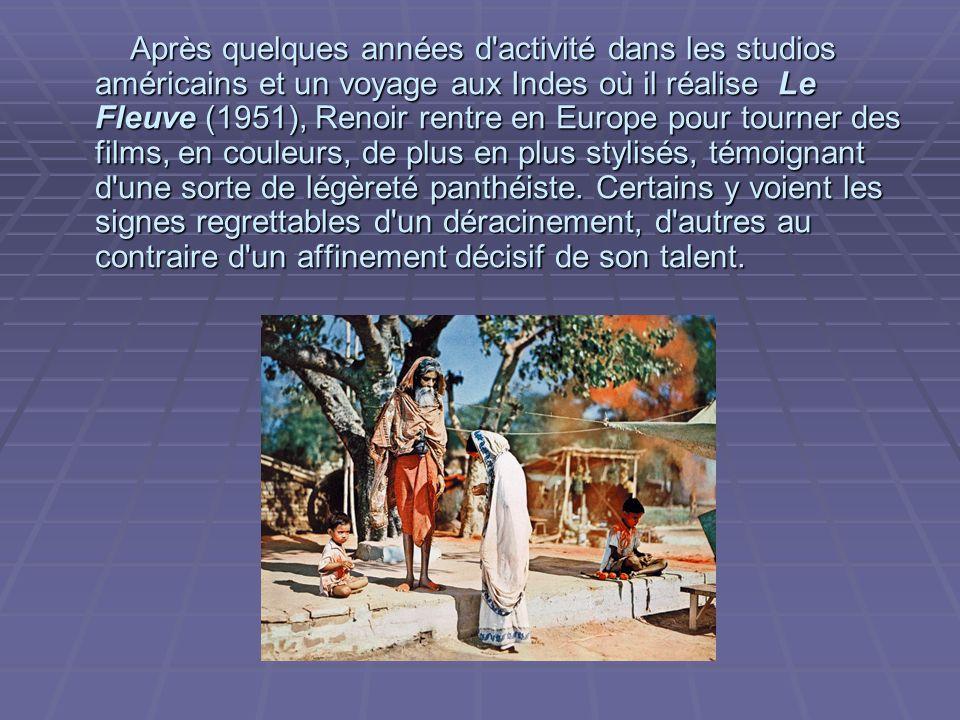 Après quelques années d activité dans les studios américains et un voyage aux Indes où il réalise Le Fleuve (1951), Renoir rentre en Europe pour tourner des films, en couleurs, de plus en plus stylisés, témoignant d une sorte de légèreté panthéiste.