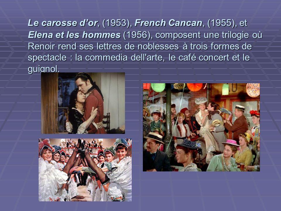 Le carosse dor, (1953), French Cancan, (1955), et Elena et les hommes (1956), composent une trilogie où Renoir rend ses lettres de noblesses à trois formes de spectacle : la commedia dell arte, le café concert et le guignol.