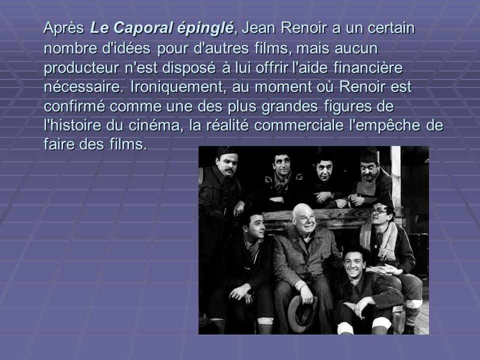 Après Le Caporal épinglé, Jean Renoir a un certain nombre d idées pour d autres films, mais aucun producteur n est disposé à lui offrir l aide financière nécessaire.