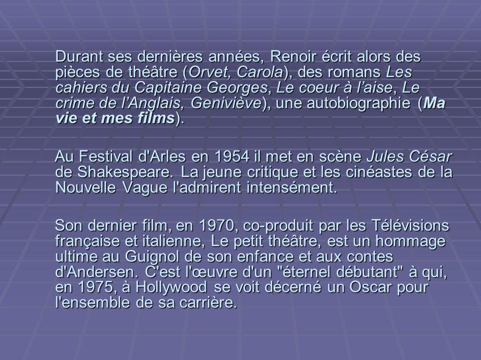 Durant ses dernières années, Renoir écrit alors des pièces de théâtre (Orvet, Carola), des romans Les cahiers du Capitaine Georges, Le coeur à laise, Le crime de lAnglais, Geniviève), une autobiographie (Ma vie et mes films).