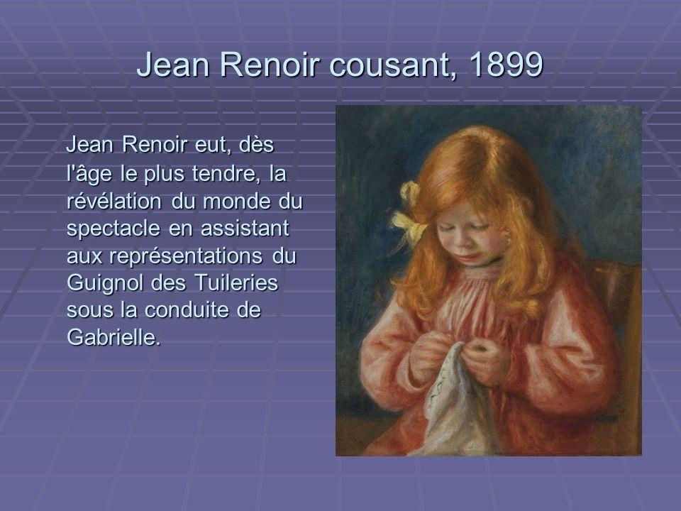 Jean Renoir cousant, 1899 Jean Renoir eut, dès l âge le plus tendre, la révélation du monde du spectacle en assistant aux représentations du Guignol des Tuileries sous la conduite de Gabrielle.