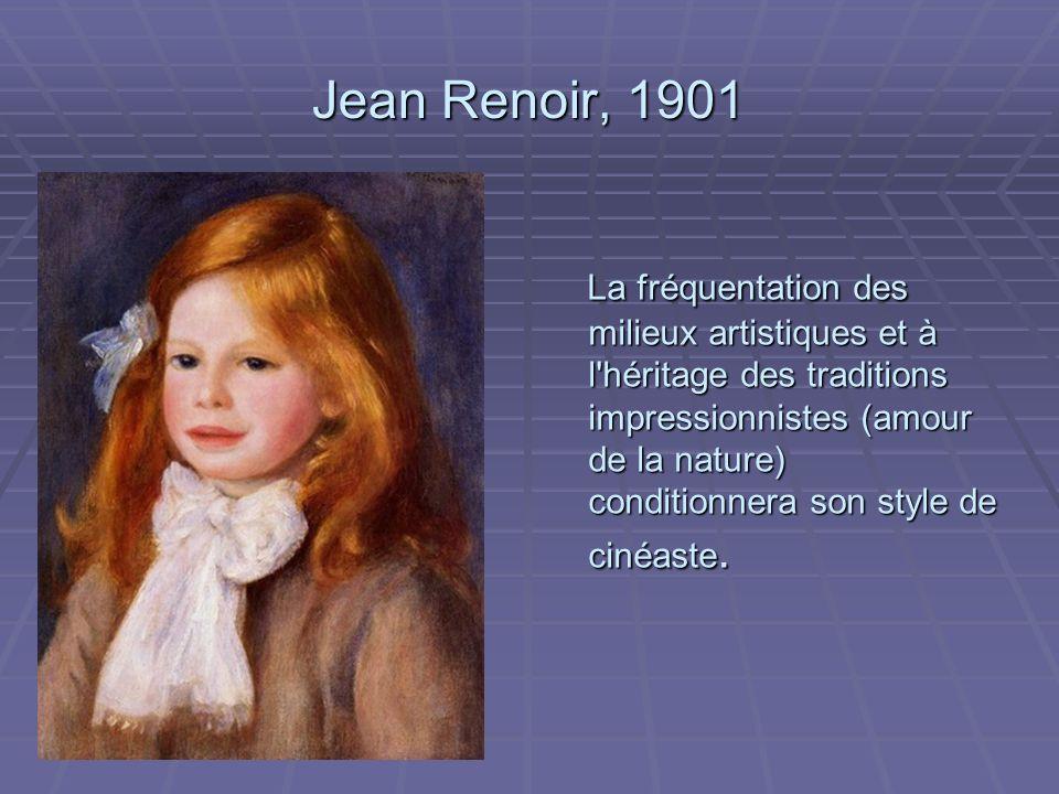 Jean Renoir, 1901 La fréquentation des milieux artistiques et à l héritage des traditions impressionnistes (amour de la nature) conditionnera son style de cinéaste.