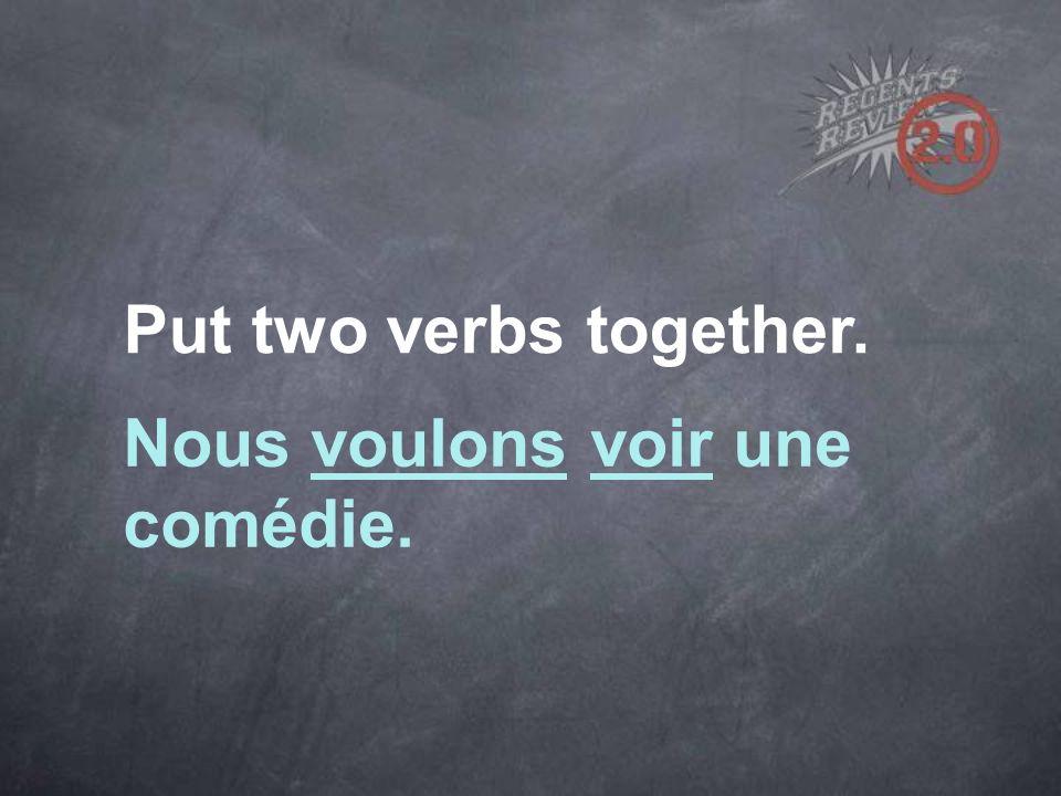Put two verbs together. Nous voulons voir une comédie.