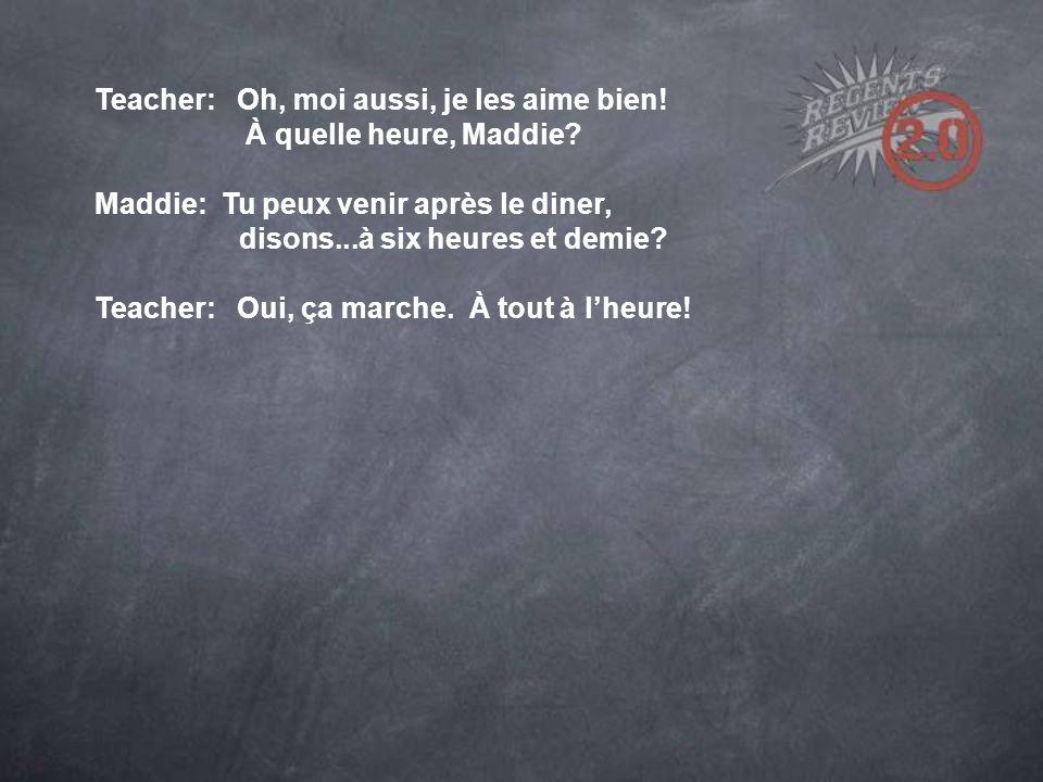 Teacher: Oh, moi aussi, je les aime bien. À quelle heure, Maddie.