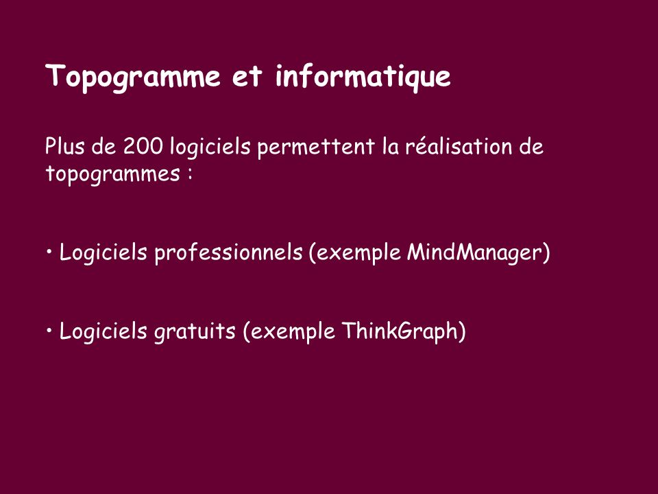 Topogramme et informatique Plus de 200 logiciels permettent la réalisation de topogrammes : Logiciels professionnels (exemple MindManager) Logiciels g
