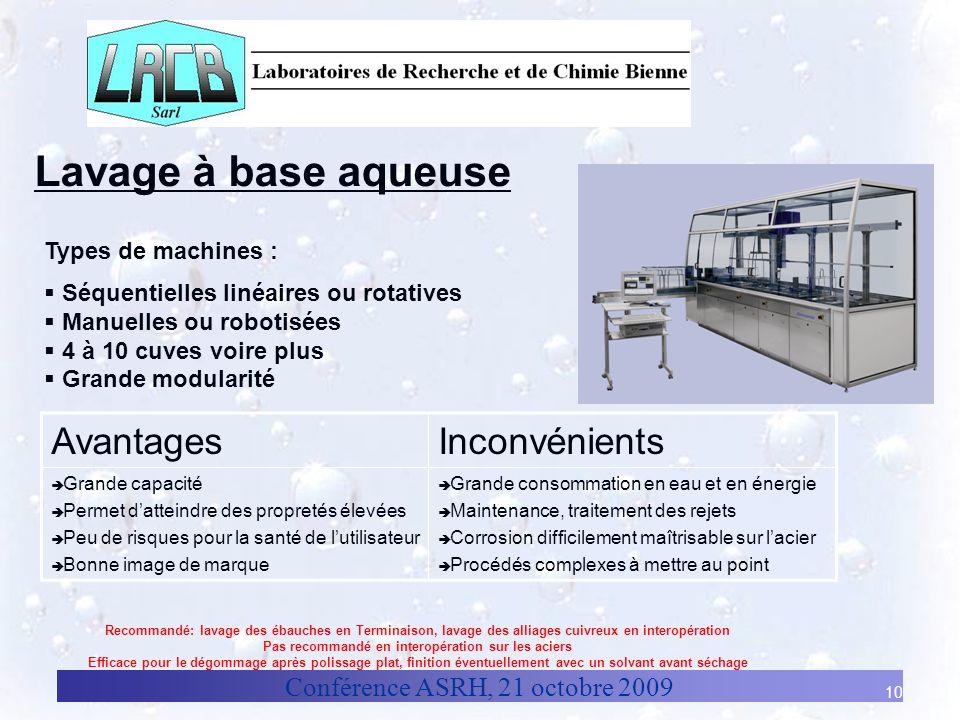 Conférence ASRH, 21 octobre 2009 10 Lavage à base aqueuse Types de machines : Séquentielles linéaires ou rotatives Manuelles ou robotisées 4 à 10 cuve