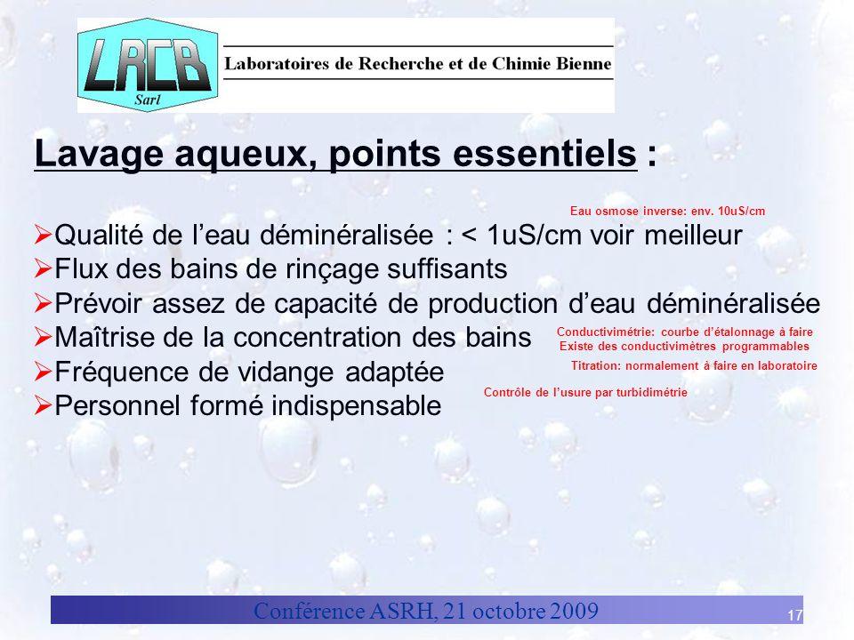 Conférence ASRH, 21 octobre 2009 17 Lavage aqueux, points essentiels : Qualité de leau déminéralisée : < 1uS/cm voir meilleur Flux des bains de rinçag