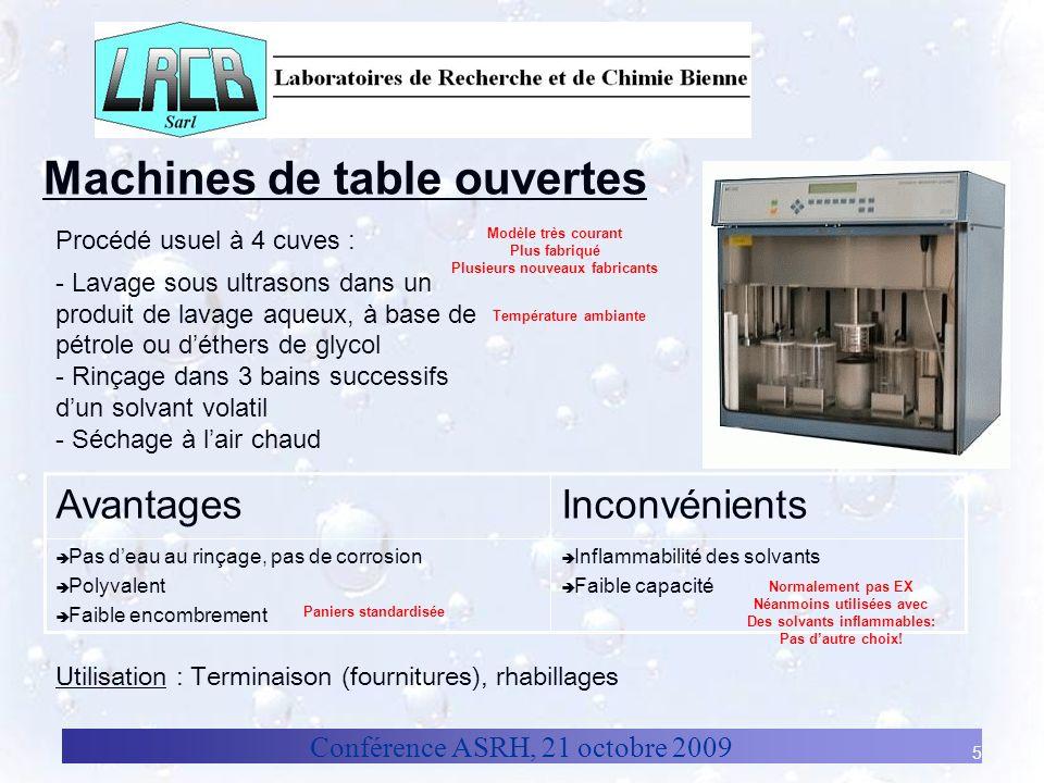 Conférence ASRH, 21 octobre 2009 5 Machines de table ouvertes AvantagesInconvénients Pas deau au rinçage, pas de corrosion Polyvalent Faible encombrem