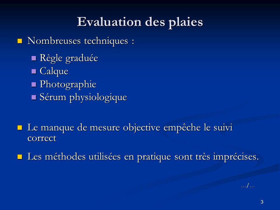 3 Evaluation des plaies Nombreuses techniques : Nombreuses techniques : Règle graduée Règle graduée Calque Calque Photographie Photographie Sérum phys