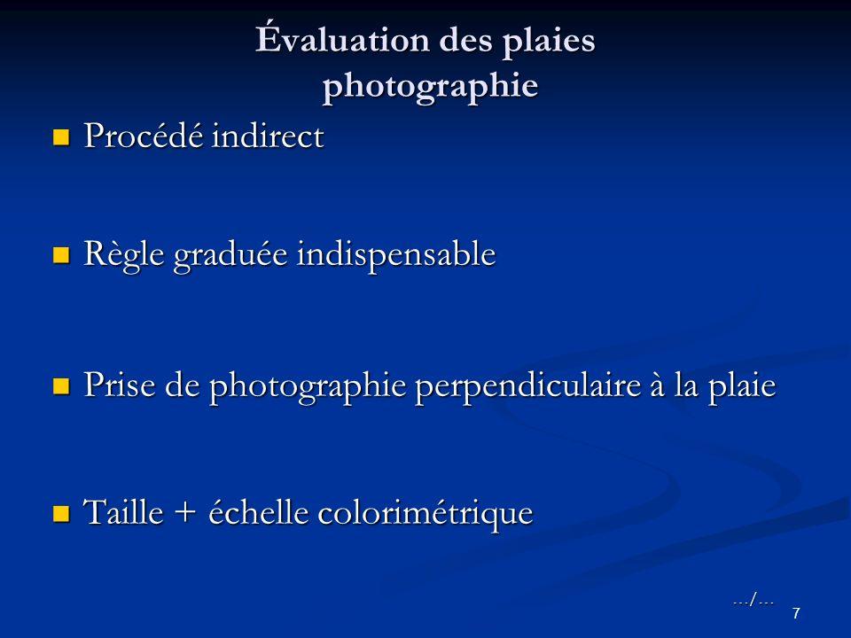 7 Évaluation des plaies photographie Procédé indirect Procédé indirect Règle graduée indispensable Règle graduée indispensable Prise de photographie perpendiculaire à la plaie Prise de photographie perpendiculaire à la plaie Taille + échelle colorimétrique Taille + échelle colorimétrique…/…