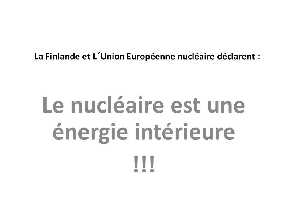 La Finlande et L´Union Européenne nucléaire déclarent : Le nucléaire est une énergie intérieure !!!