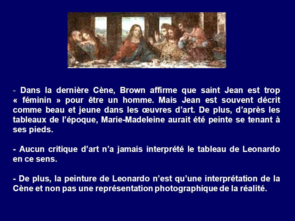 - Dans la dernière Cène, Brown affirme que saint Jean est trop « féminin » pour être un homme. Mais Jean est souvent décrit comme beau et jeune dans l