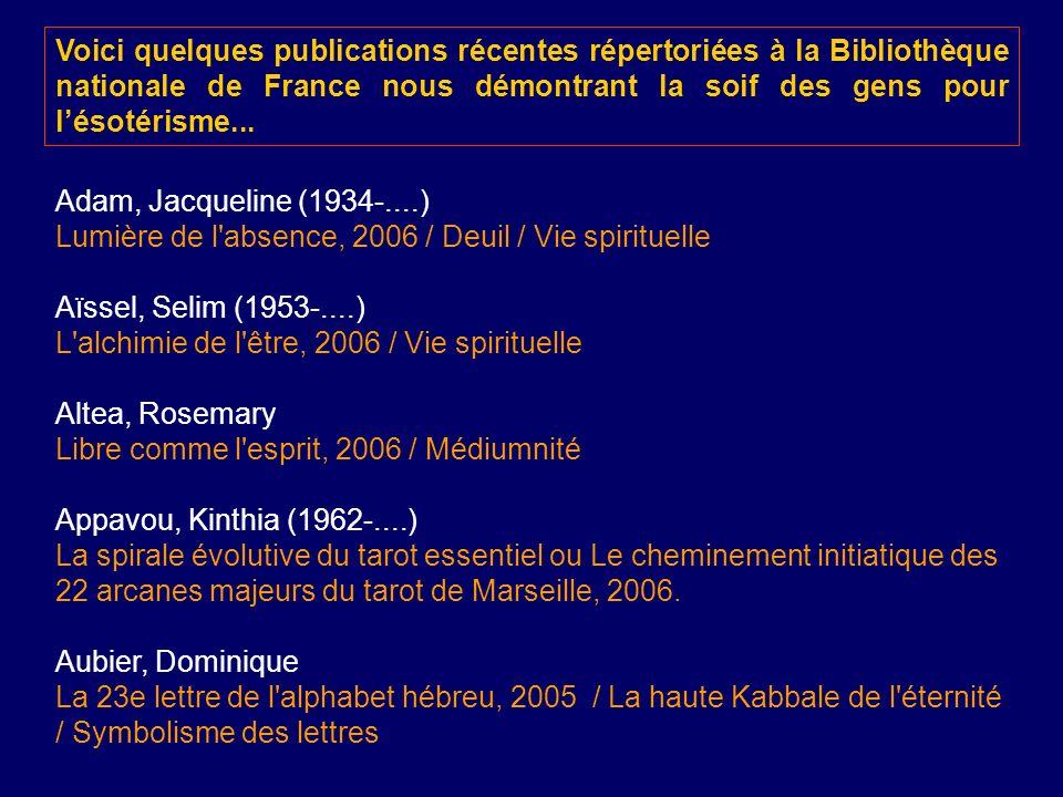 Voici quelques publications récentes répertoriées à la Bibliothèque nationale de France nous démontrant la soif des gens pour lésotérisme... Adam, Jac