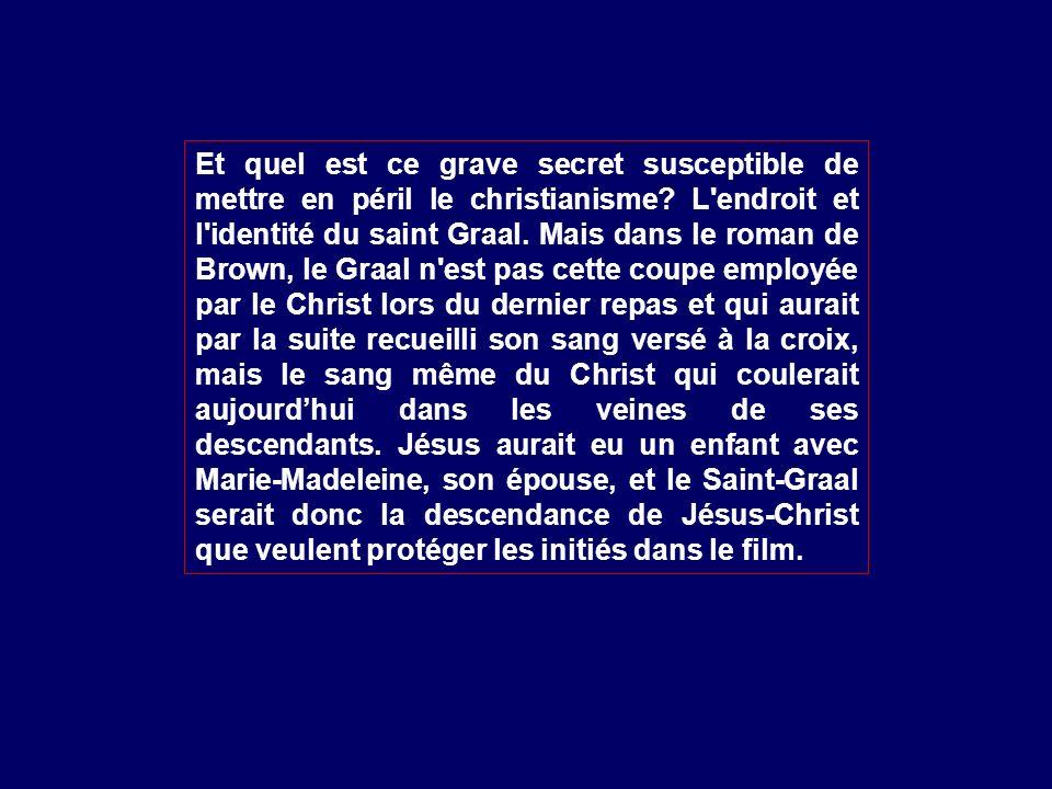 Et quel est ce grave secret susceptible de mettre en péril le christianisme? L'endroit et l'identité du saint Graal. Mais dans le roman de Brown, le G