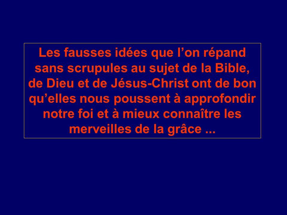 Les fausses idées que lon répand sans scrupules au sujet de la Bible, de Dieu et de Jésus-Christ ont de bon quelles nous poussent à approfondir notre
