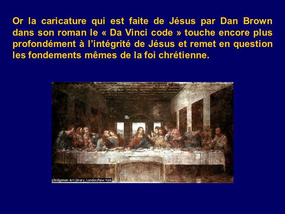 Or la caricature qui est faite de Jésus par Dan Brown dans son roman le « Da Vinci code » touche encore plus profondément à lintégrité de Jésus et rem
