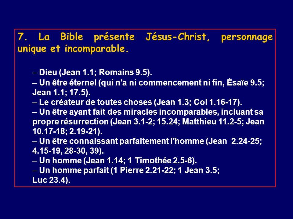 7. La Bible présente Jésus-Christ, personnage unique et incomparable. – Dieu (Jean 1.1; Romains 9.5). – Un être éternel (qui n'a ni commencement ni fi