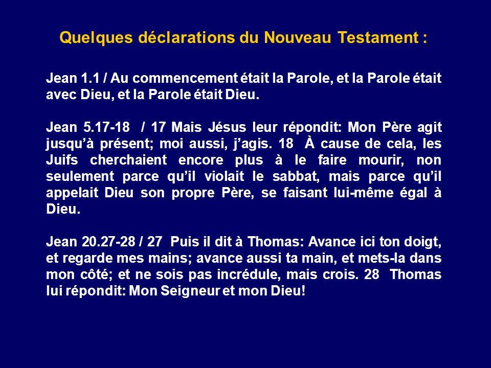 Quelques déclarations du Nouveau Testament : Jean 1.1 / Au commencement était la Parole, et la Parole était avec Dieu, et la Parole était Dieu. Jean 5