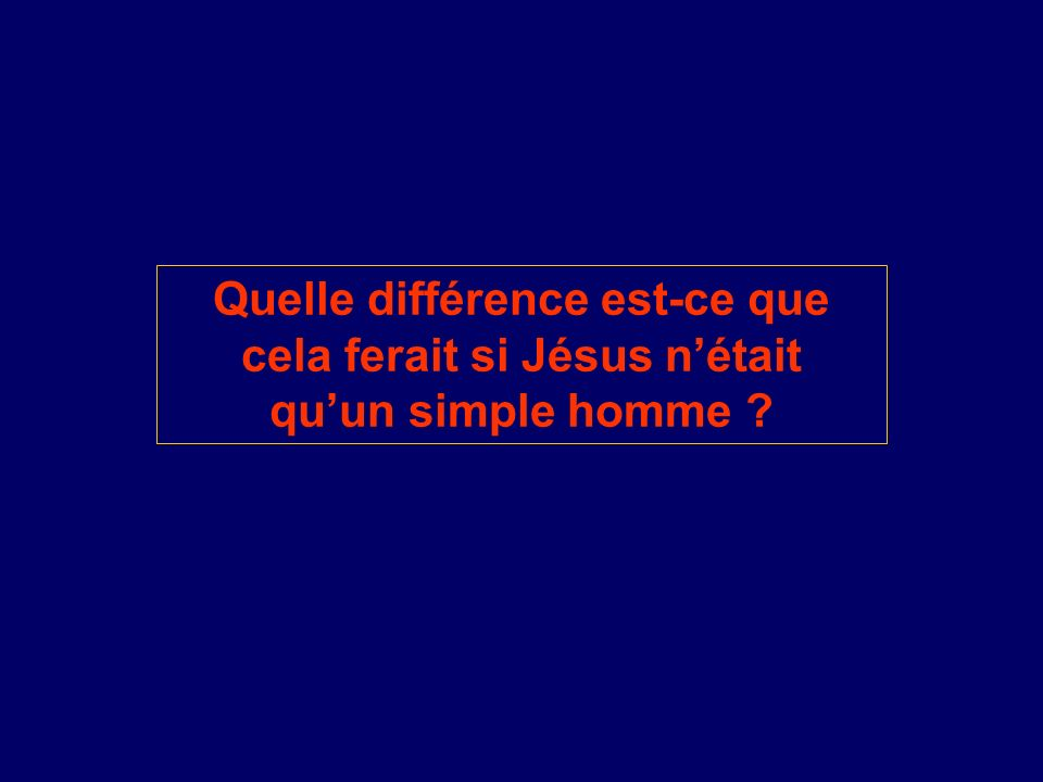 Quelle différence est-ce que cela ferait si Jésus nétait quun simple homme ?