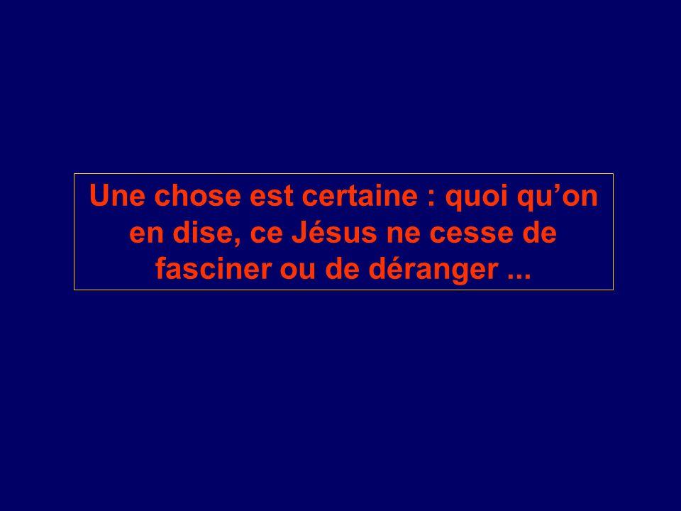 Une chose est certaine : quoi quon en dise, ce Jésus ne cesse de fasciner ou de déranger...