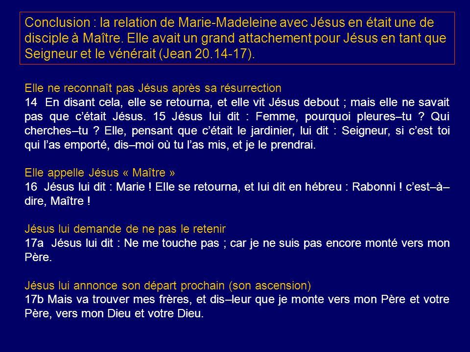 Conclusion : la relation de Marie-Madeleine avec Jésus en était une de disciple à Maître. Elle avait un grand attachement pour Jésus en tant que Seign