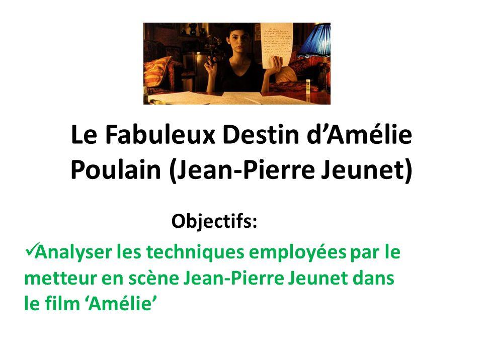 Le Fabuleux Destin dAmélie Poulain (Jean-Pierre Jeunet) Objectifs: Analyser les techniques employées par le metteur en scène Jean-Pierre Jeunet dans le film Amélie