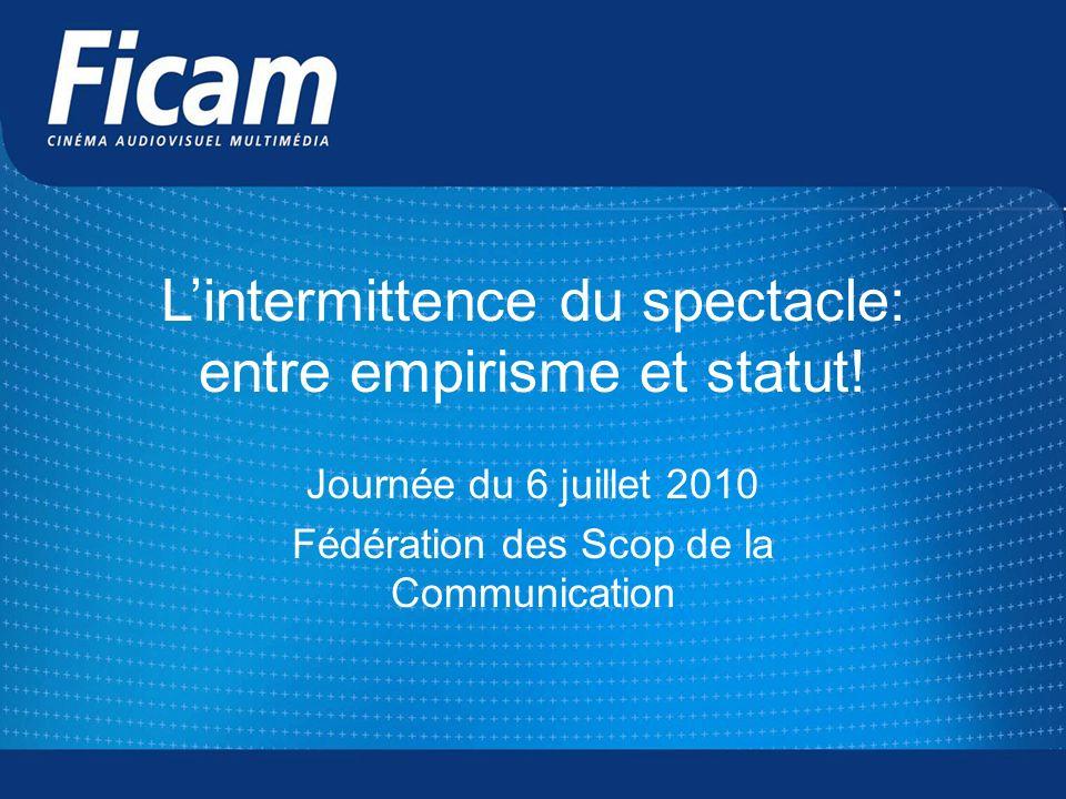 Lintermittence du spectacle: entre empirisme et statut! Journée du 6 juillet 2010 Fédération des Scop de la Communication