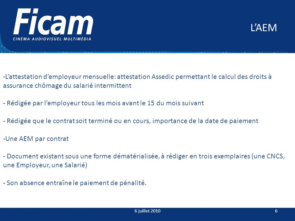 LAEM 6 juillet 20106 -Lattestation demployeur mensuelle: attestation Assedic permettant le calcul des droits à assurance chômage du salarié intermittent - Rédigée par lemployeur tous les mois avant le 15 du mois suivant - Rédigée que le contrat soit terminé ou en cours, importance de la date de paiement -Une AEM par contrat - Document existant sous une forme dématérialisée, à rédiger en trois exemplaires (une CNCS, une Employeur, une Salarié) - Son absence entraîne le paiement de pénalité.
