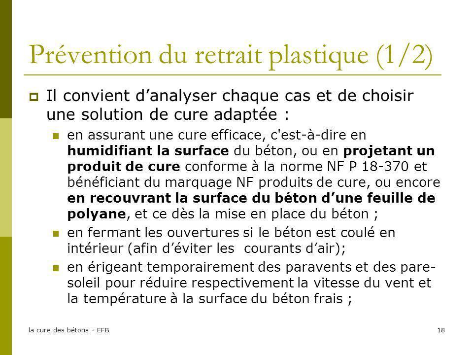 la cure des bétons - EFB18 Prévention du retrait plastique (1/2) Il convient danalyser chaque cas et de choisir une solution de cure adaptée : en assu