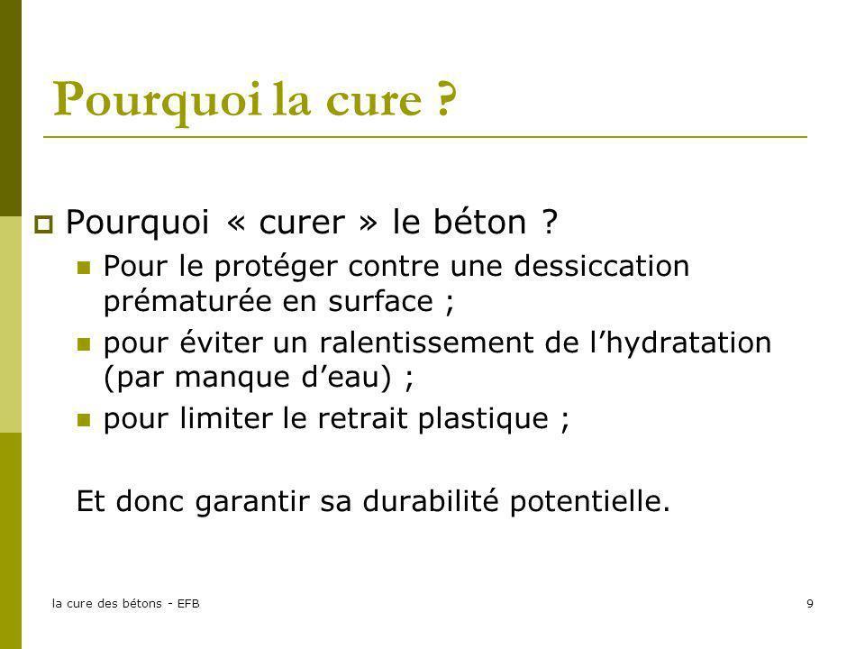 la cure des bétons - EFB9 Pourquoi la cure ? Pourquoi « curer » le béton ? Pour le protéger contre une dessiccation prématurée en surface ; pour évite