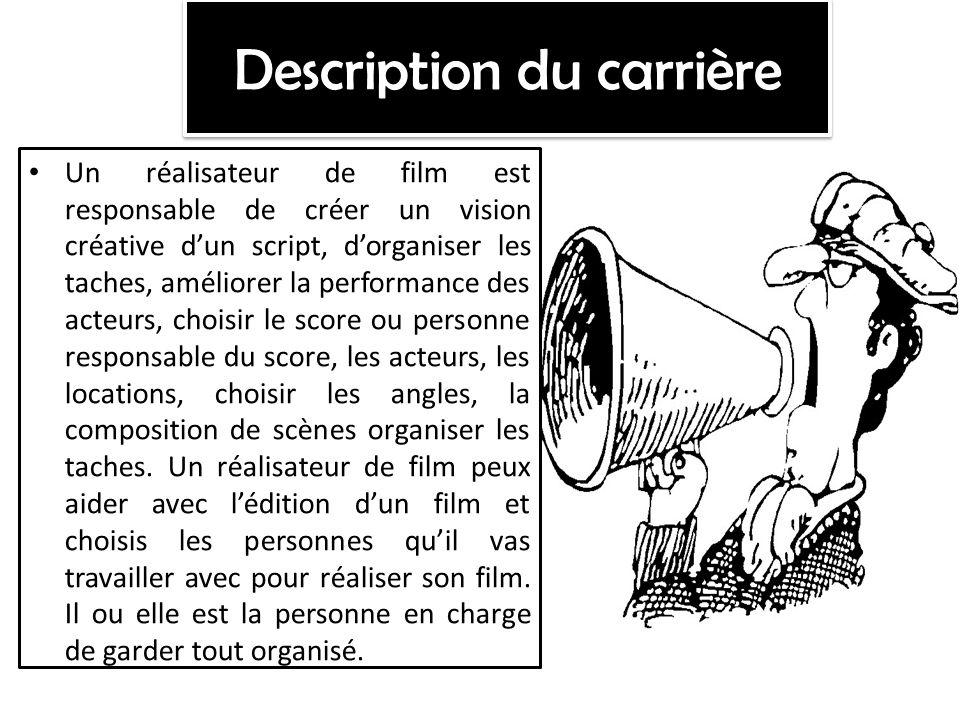 Description du carrière Un réalisateur de film est responsable de créer un vision créative dun script, dorganiser les taches, améliorer la performance