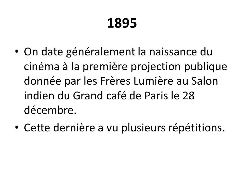 1895 On date généralement la naissance du cinéma à la première projection publique donnée par les Frères Lumière au Salon indien du Grand café de Pari